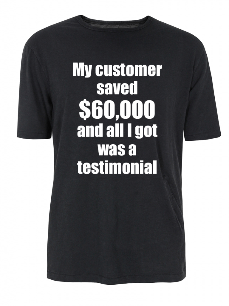"T-shirt says, ""My customer saved $60,000 and all I got was a testimonial."""
